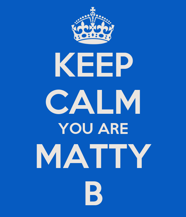 KEEP CALM YOU ARE MATTY B