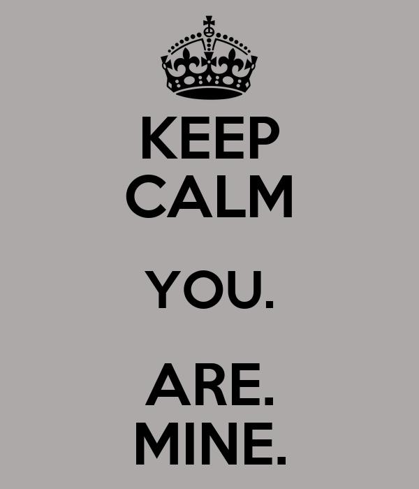 KEEP CALM YOU. ARE. MINE.