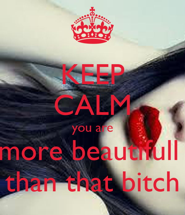 KEEP CALM you are more beautifull  than that bitch
