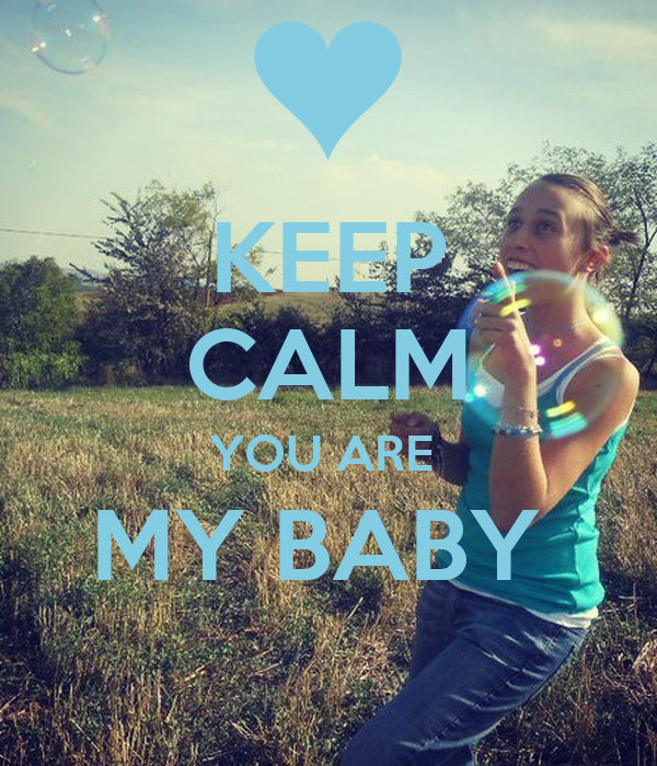 KEEP CALM YOU ARE  MY BABY