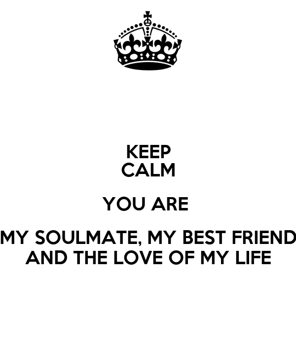 Keep Calm You Are My Soulmate My Best Friend And The Love Of My
