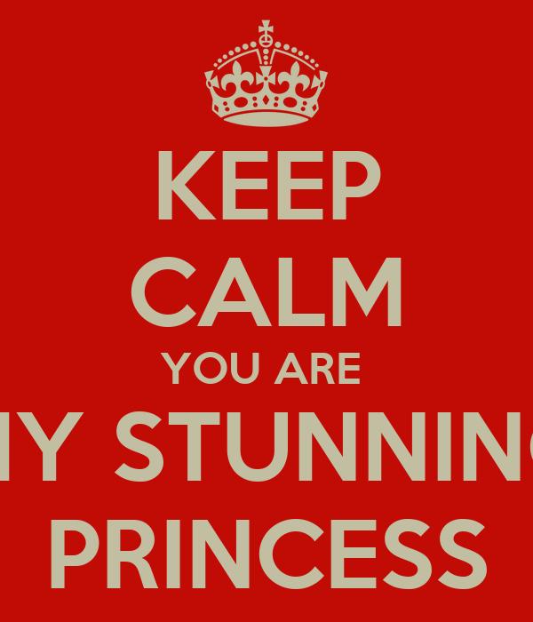KEEP CALM YOU ARE  MY STUNNING PRINCESS