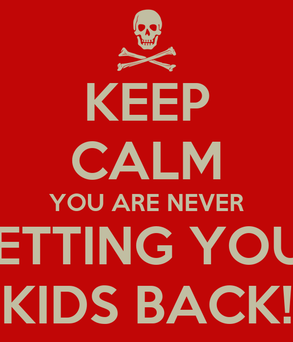 KEEP CALM YOU ARE NEVER GETTING YOUR KIDS BACK!