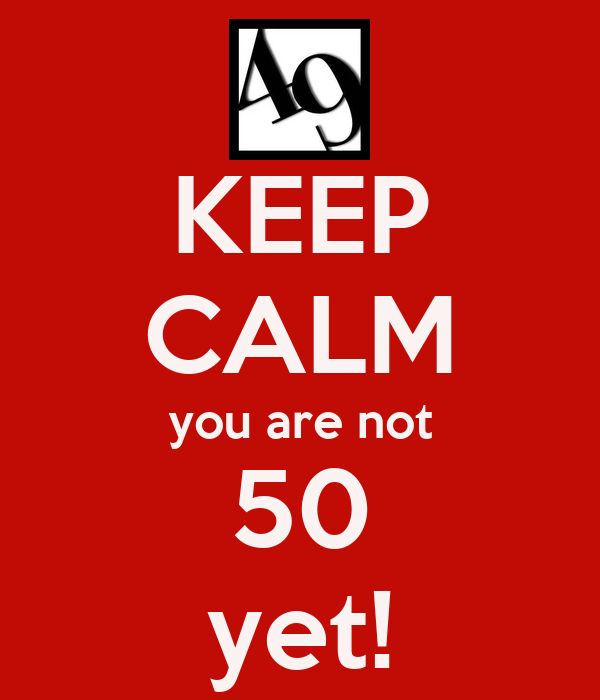 KEEP CALM you are not 50 yet!