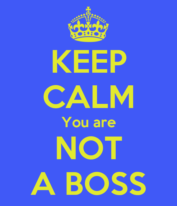 KEEP CALM You are NOT A BOSS