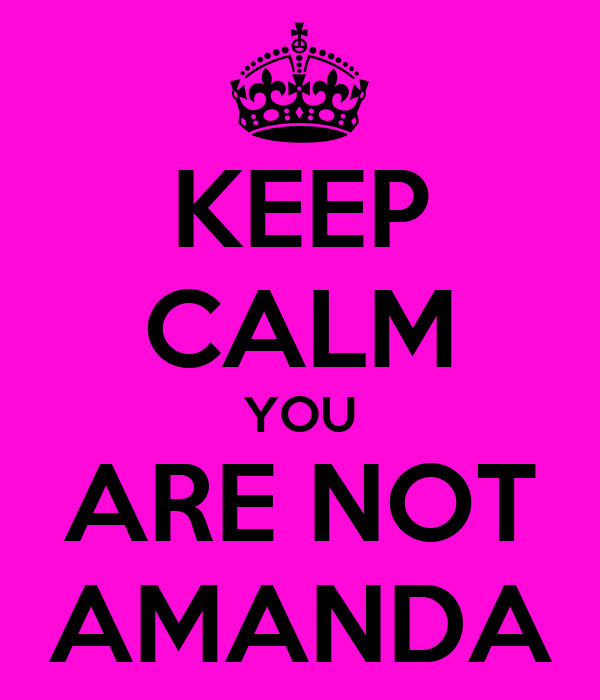 KEEP CALM YOU ARE NOT AMANDA