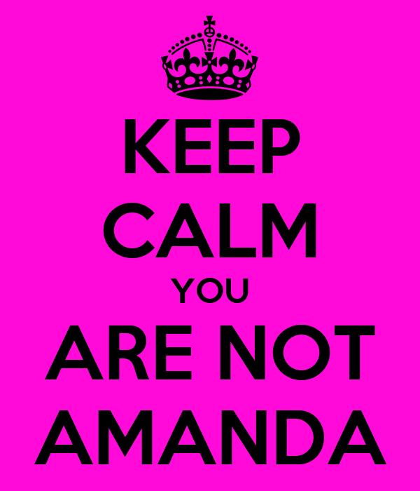 KEEP CALM YOU ARE NOT AMANDA