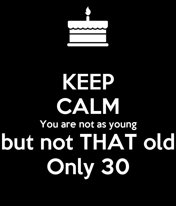 KEEP CALM You are not as young but not THAT old Only 30