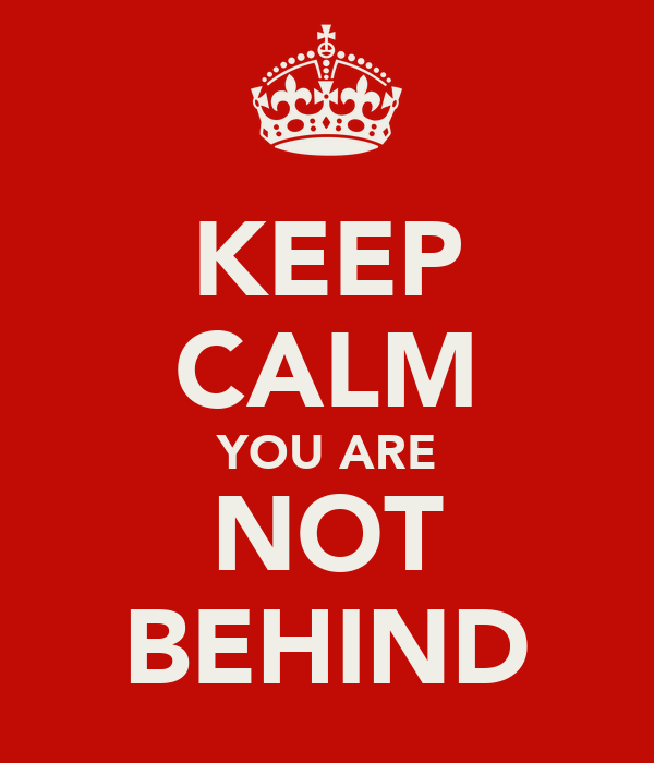 KEEP CALM YOU ARE NOT BEHIND