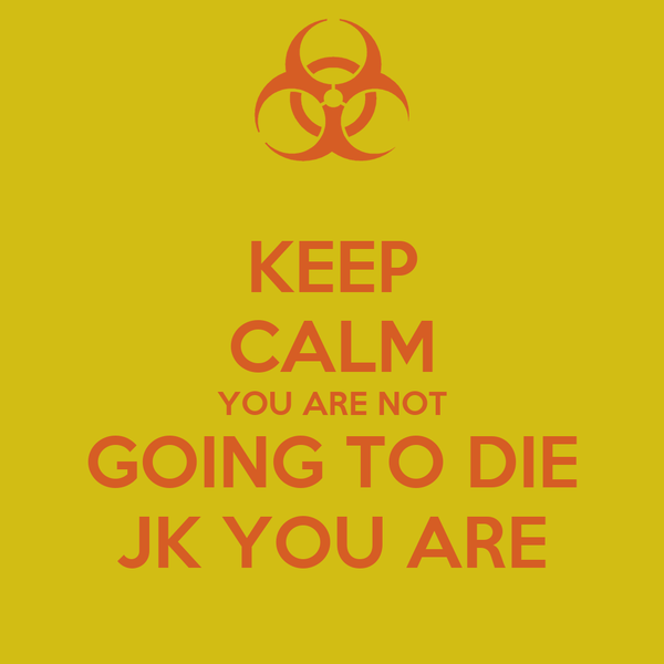 KEEP CALM YOU ARE NOT GOING TO DIE JK YOU ARE