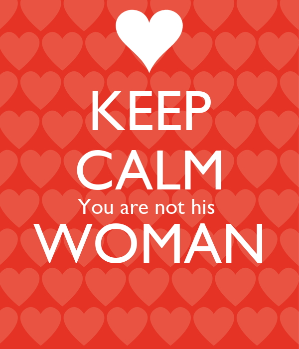 KEEP CALM You are not his  WOMAN