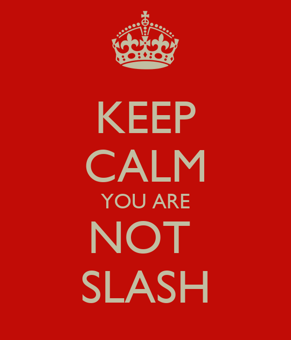 KEEP CALM YOU ARE NOT  SLASH