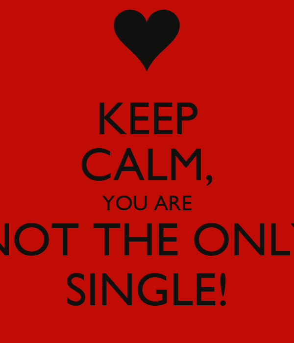 KEEP CALM, YOU ARE NOT THE ONLY SINGLE!