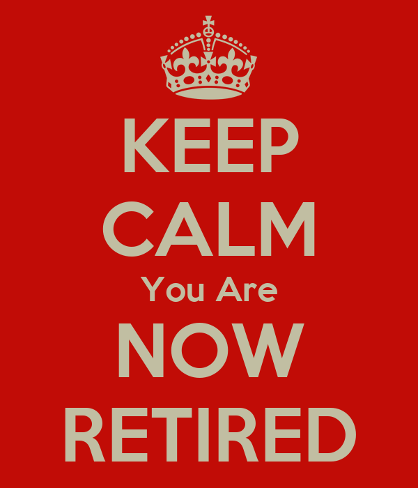 KEEP CALM You Are NOW RETIRED