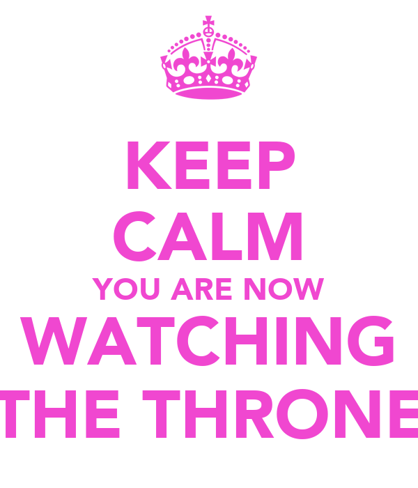 KEEP CALM YOU ARE NOW WATCHING THE THRONE