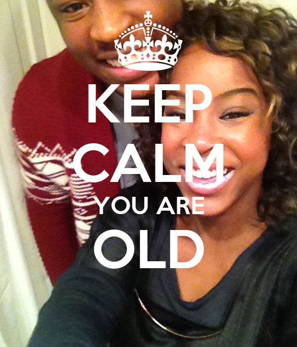 KEEP CALM YOU ARE OLD