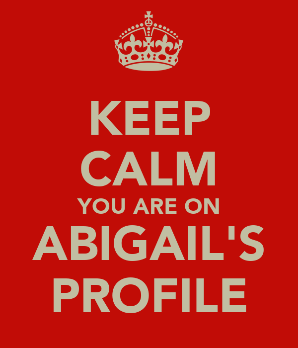 KEEP CALM YOU ARE ON ABIGAIL'S PROFILE