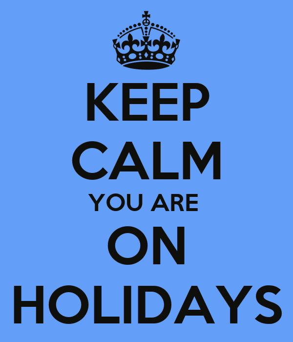 KEEP CALM YOU ARE  ON HOLIDAYS