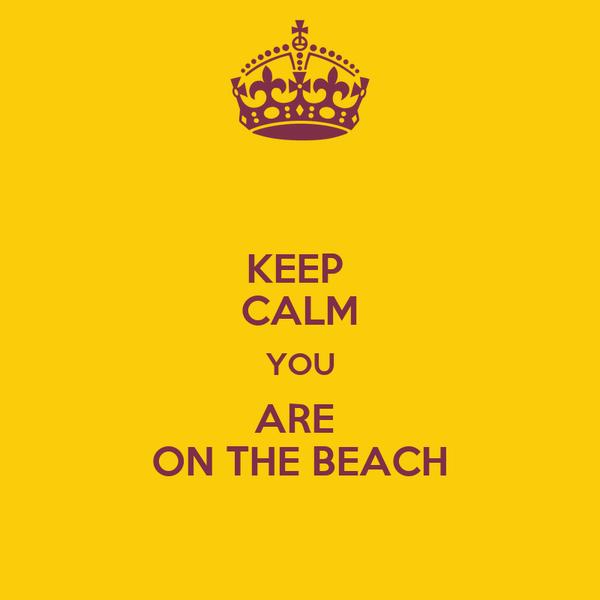 KEEP  CALM YOU ARE  ON THE BEACH