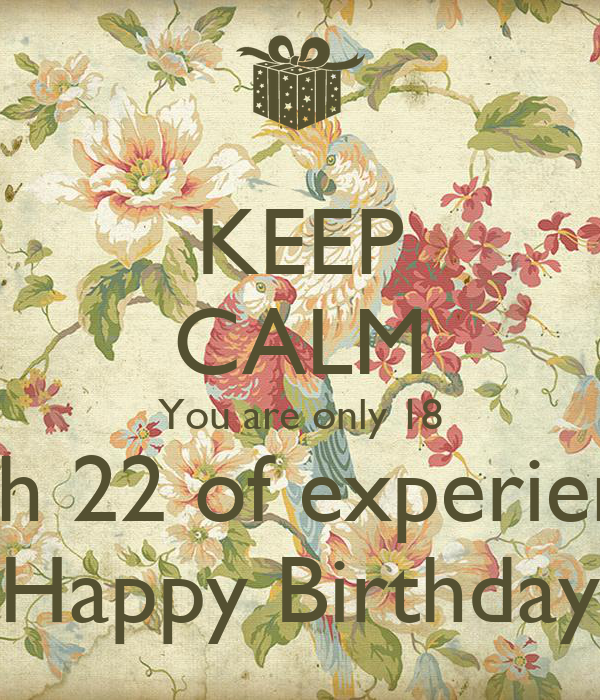 KEEP CALM You are only 18 with 22 of experience Happy Birthday