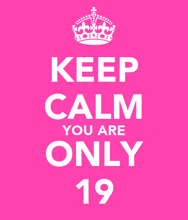 KEEP CALM YOU ARE ONLY 19