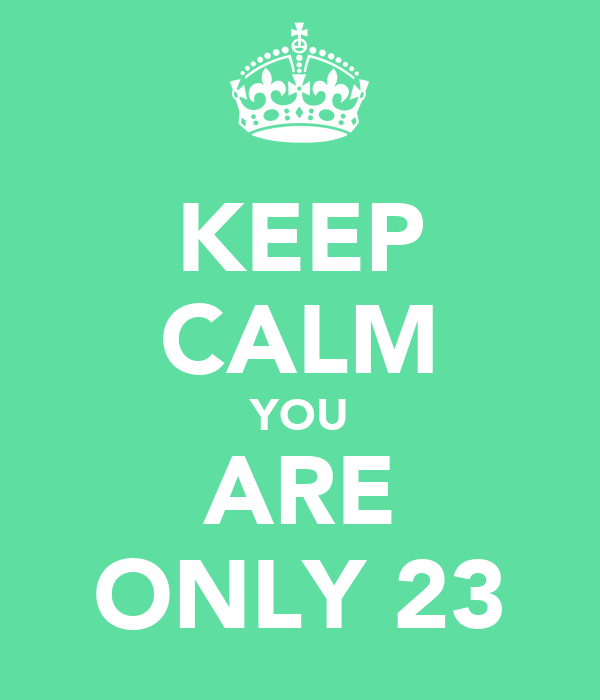 KEEP CALM YOU ARE ONLY 23
