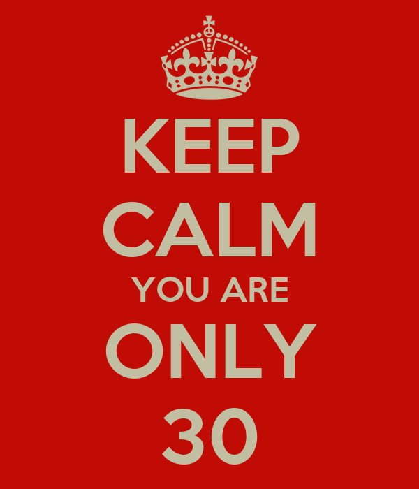 KEEP CALM YOU ARE ONLY 30