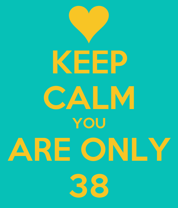 KEEP CALM YOU ARE ONLY 38