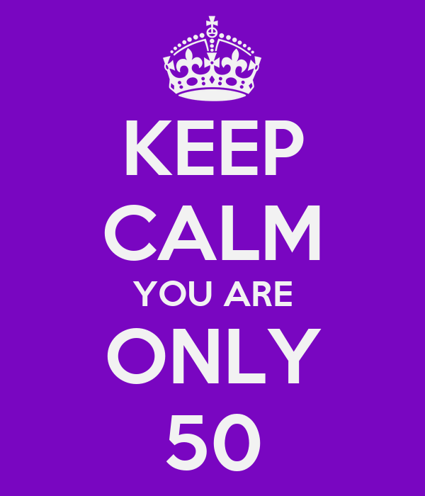 KEEP CALM YOU ARE ONLY 50