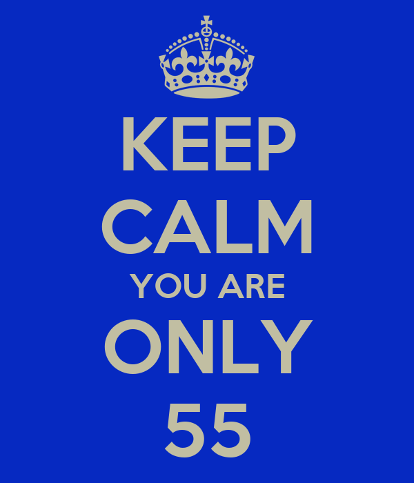 KEEP CALM YOU ARE ONLY 55