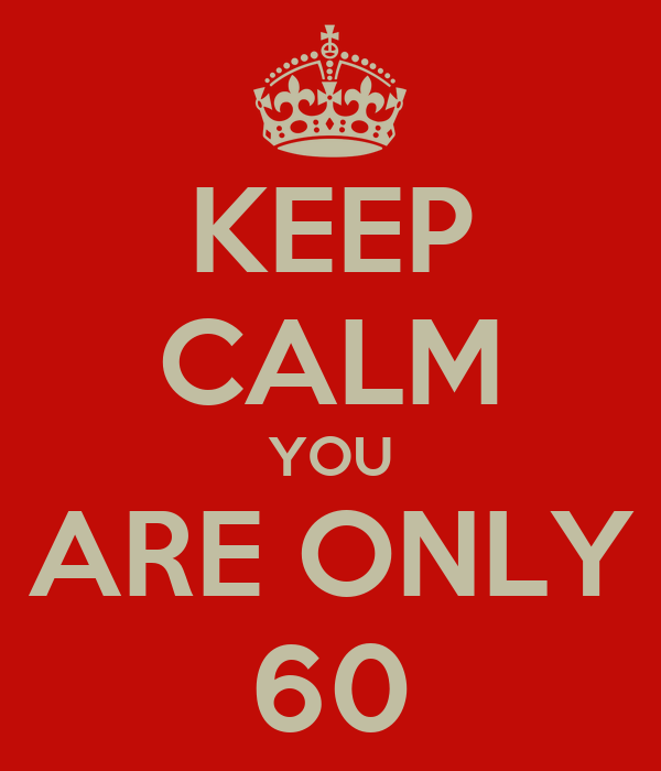 KEEP CALM YOU ARE ONLY 60