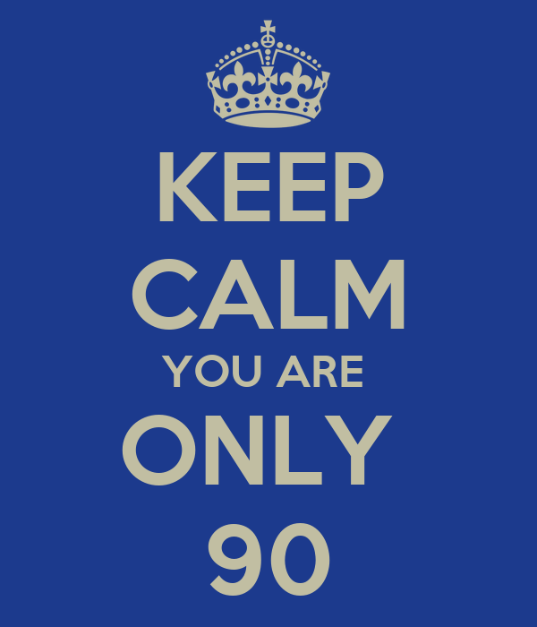 KEEP CALM YOU ARE  ONLY  90