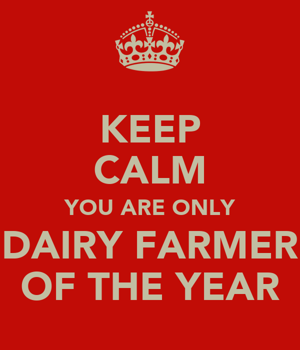 KEEP CALM YOU ARE ONLY DAIRY FARMER OF THE YEAR