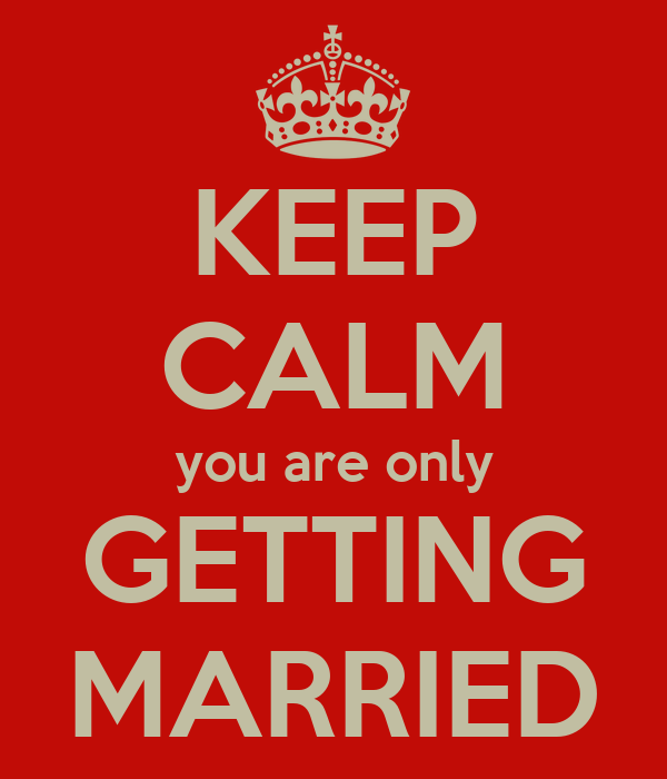 KEEP CALM you are only GETTING MARRIED