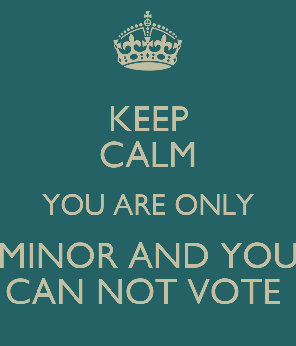KEEP CALM YOU ARE ONLY  MINOR AND YOU  CAN NOT VOTE