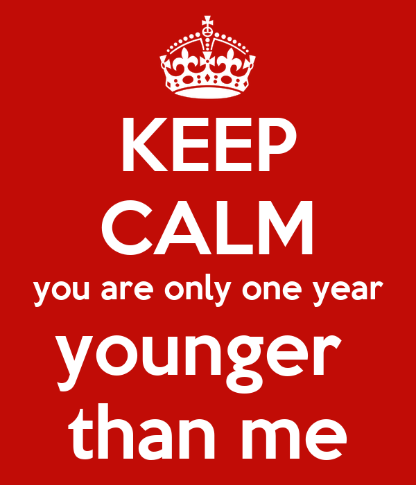 KEEP CALM you are only one year younger  than me