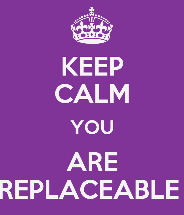 KEEP CALM YOU ARE REPLACEABLE