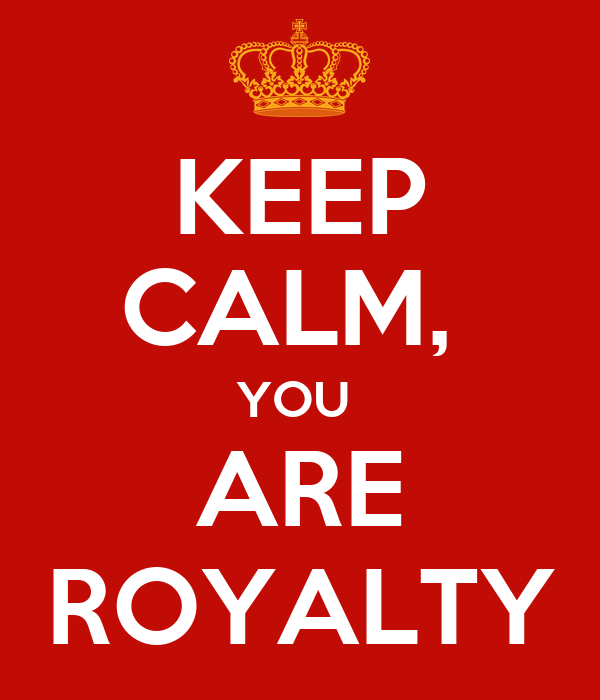 KEEP CALM,  YOU  ARE ROYALTY