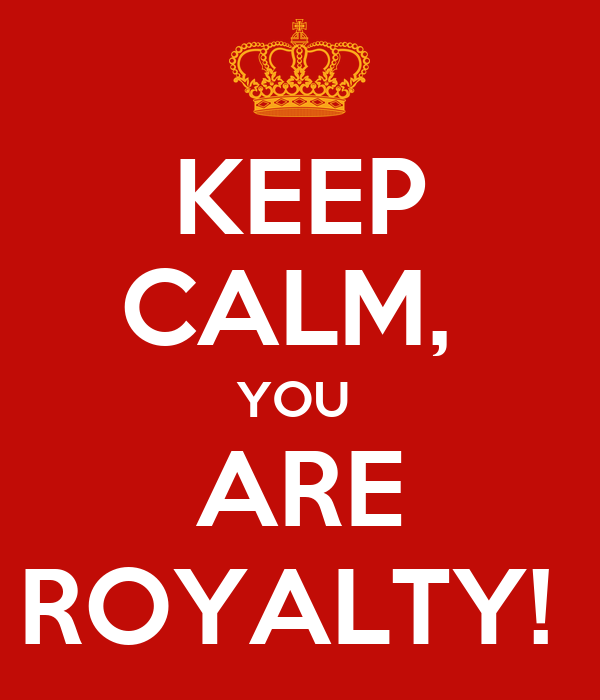 KEEP CALM,  YOU  ARE ROYALTY!