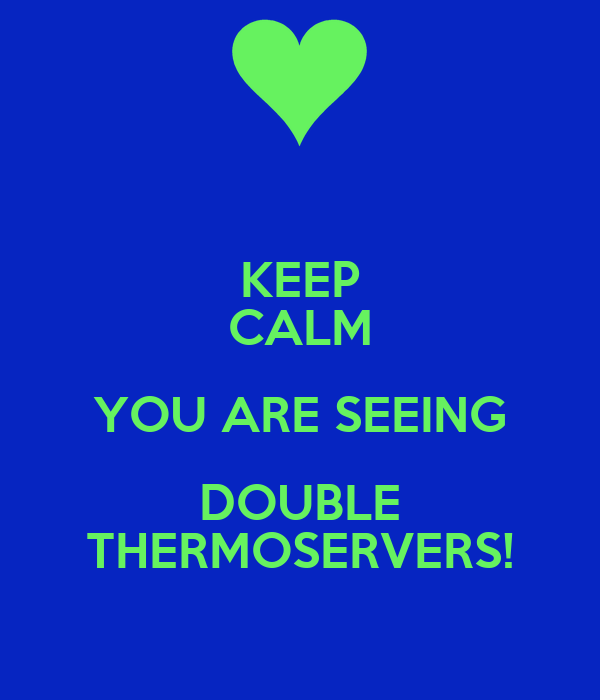 KEEP CALM YOU ARE SEEING DOUBLE THERMOSERVERS!