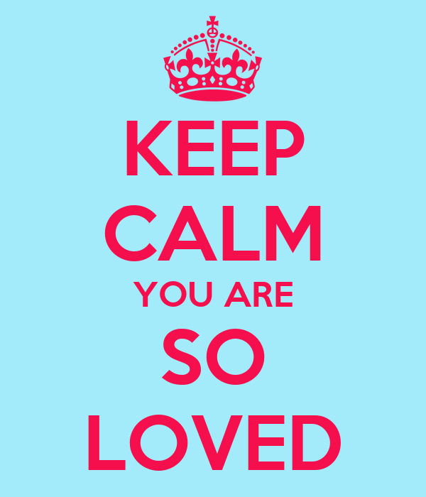 KEEP CALM YOU ARE SO LOVED