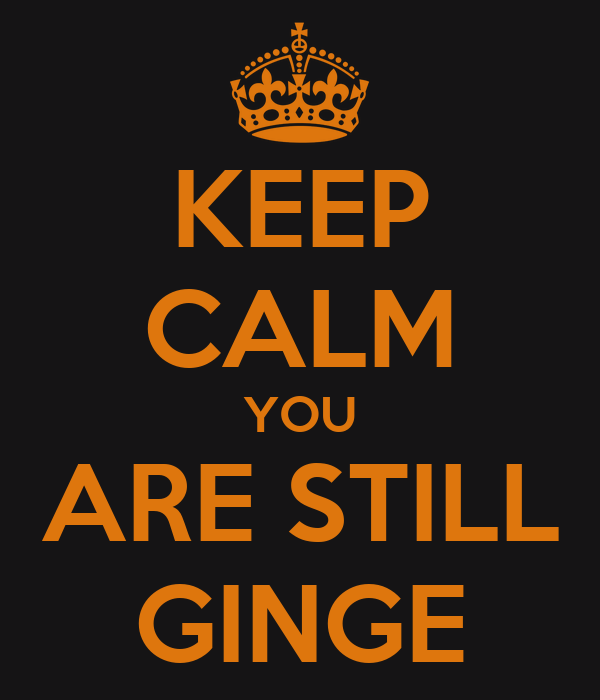 KEEP CALM YOU ARE STILL GINGE