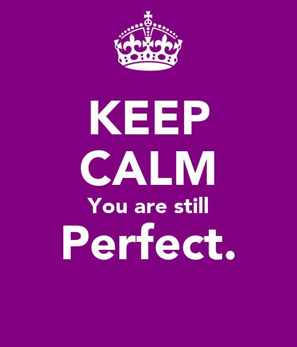 KEEP CALM You are still Perfect.