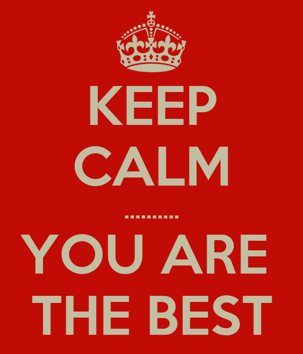 KEEP CALM .......... YOU ARE  THE BEST