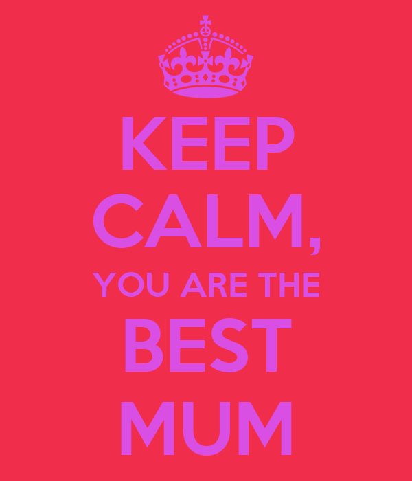 KEEP CALM, YOU ARE THE BEST MUM