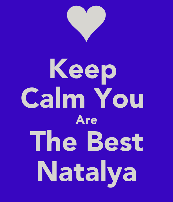 Keep  Calm You  Are The Best Natalya