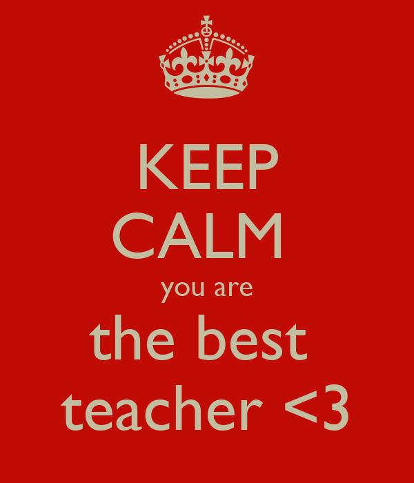 KEEP CALM  you are the best  teacher <3