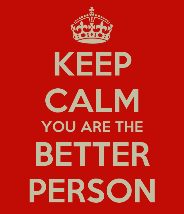 KEEP CALM YOU ARE THE BETTER PERSON
