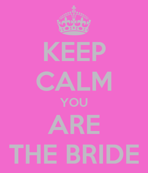 KEEP CALM YOU ARE THE BRIDE