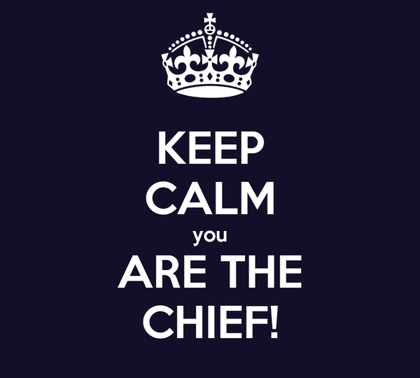 KEEP CALM you ARE THE CHIEF!